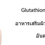 Glutathione กลูต้าไธโอน อาหารเสริมผิวขาว ทำให้ผิวขาวใส